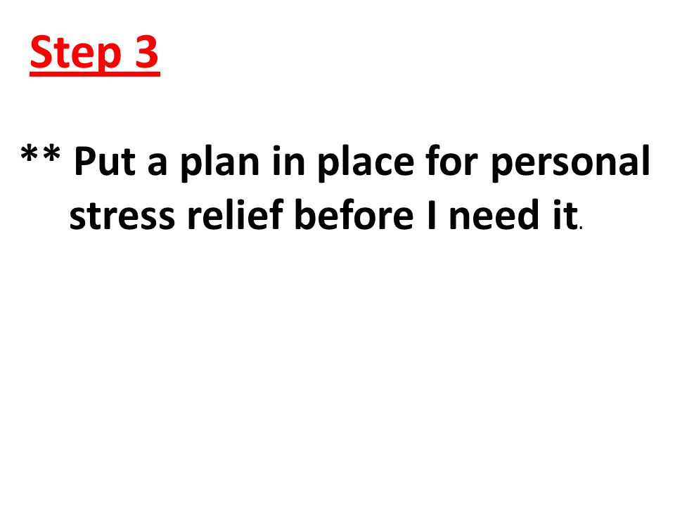 Step 3 ** Put a plan in place for personal stress relief before I need it.