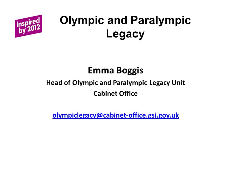 Olympic and Paralympic Legacy Emma Boggis Head of Olympic and Paralympic Legacy Unit Cabinet Office olympiclegacy@cabinet-office.gsi.gov.uk