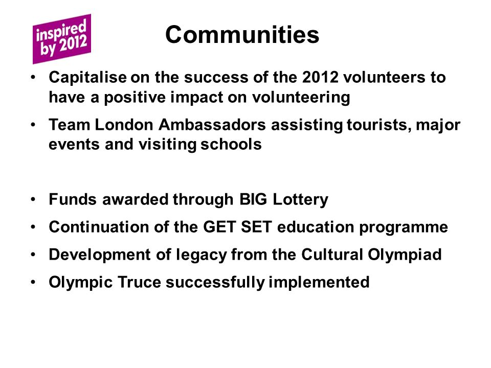 Communities Capitalise on the success of the 2012 volunteers to have a positive impact on volunteering Team London Ambassadors assisting tourists, major events and visiting schools Funds awarded through BIG Lottery Continuation of the GET SET education programme Development of legacy from the Cultural Olympiad Olympic Truce successfully implemented