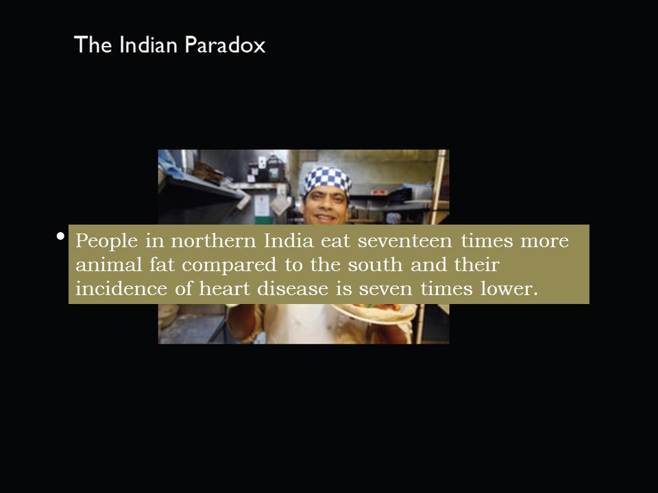 People in northern India eat seventeen times more animal fat compared to the south and their incidence of heart disease is seven times lower.