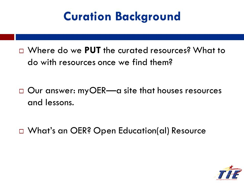 Curation Background  Where do we PUT the curated resources? What to do with resources once we find them?  Our answer: myOER—a site that houses resou