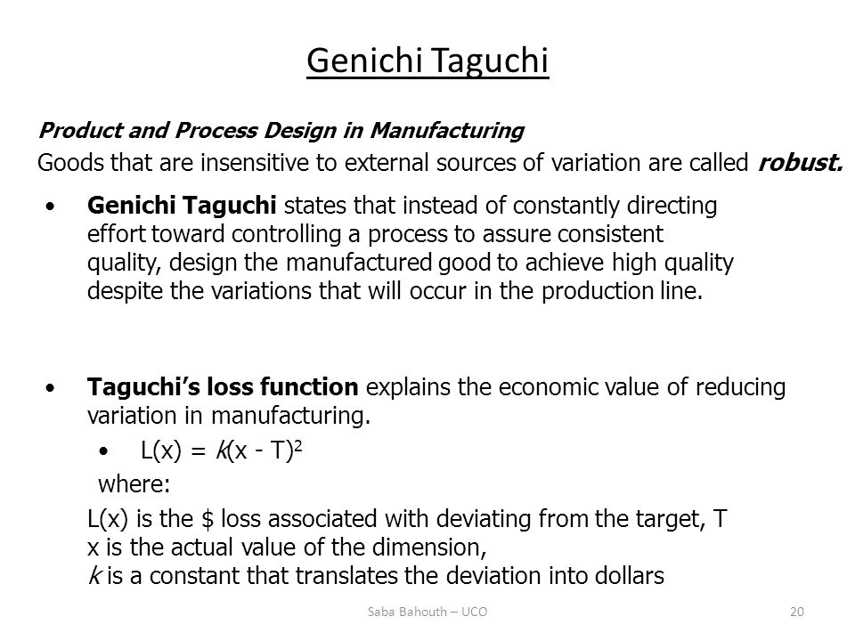 Genichi Taguchi Saba Bahouth – UCO20 Product and Process Design in Manufacturing Goods that are insensitive to external sources of variation are called robust.