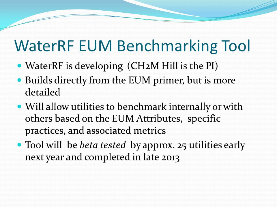 WaterRF EUM Benchmarking Tool WaterRF is developing (CH2M Hill is the PI) Builds directly from the EUM primer, but is more detailed Will allow utilities to benchmark internally or with others based on the EUM Attributes, specific practices, and associated metrics Tool will be beta tested by approx.