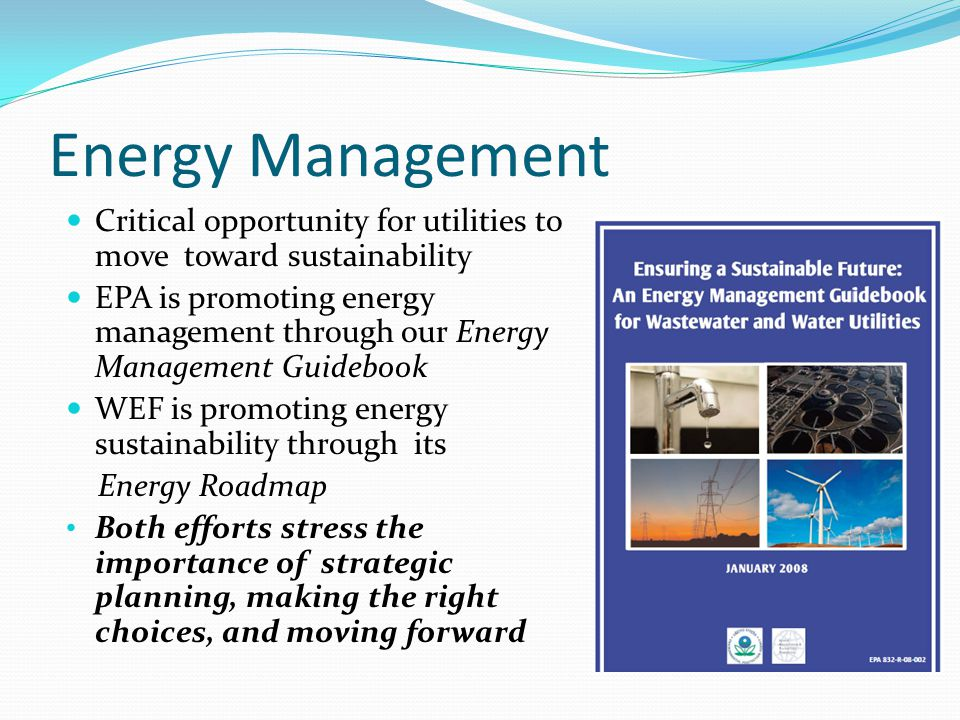 Energy Management Critical opportunity for utilities to move toward sustainability EPA is promoting energy management through our Energy Management Guidebook WEF is promoting energy sustainability through its Energy Roadmap Both efforts stress the importance of strategic planning, making the right choices, and moving forward