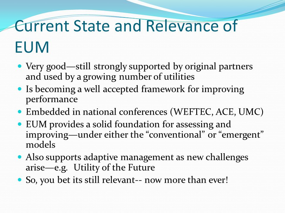 Current State and Relevance of EUM Very good—still strongly supported by original partners and used by a growing number of utilities Is becoming a well accepted framework for improving performance Embedded in national conferences (WEFTEC, ACE, UMC) EUM provides a solid foundation for assessing and improving—under either the conventional or emergent models Also supports adaptive management as new challenges arise—e.g.