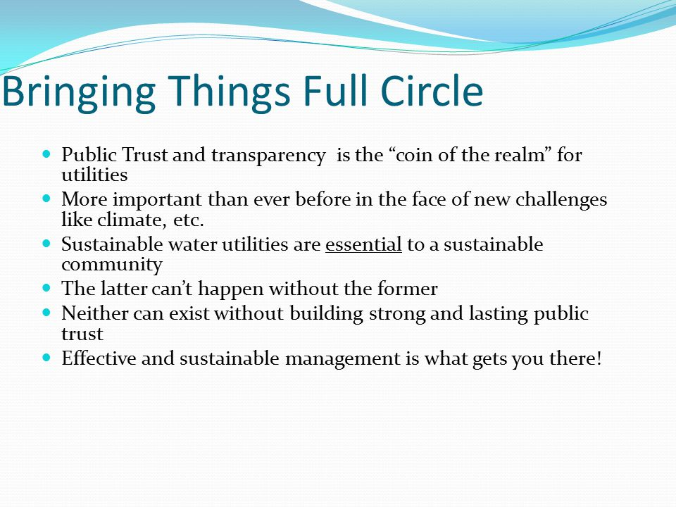 Bringing Things Full Circle Public Trust and transparency is the coin of the realm for utilities More important than ever before in the face of new challenges like climate, etc.
