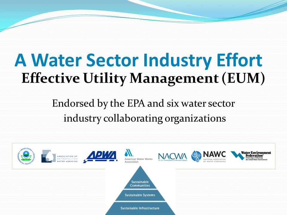 A Water Sector Industry Effort Effective Utility Management (EUM) Endorsed by the EPA and six water sector industry collaborating organizations