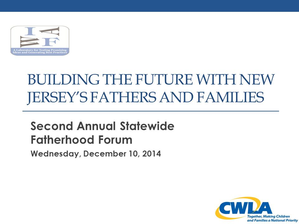 BUILDING THE FUTURE WITH NEW JERSEY'S FATHERS AND FAMILIES Second Annual Statewide Fatherhood Forum Wednesday, December 10, 2014