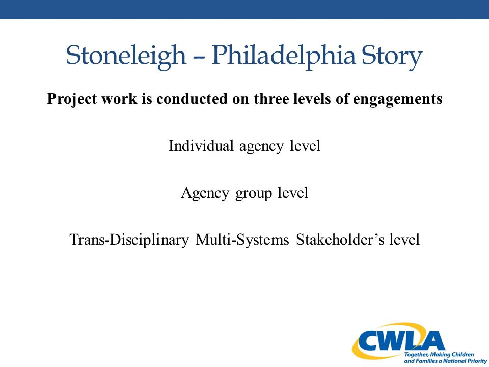 Stoneleigh – Philadelphia Story Project work is conducted on three levels of engagements Individual agency level Agency group level Trans-Disciplinary Multi-Systems Stakeholder's level