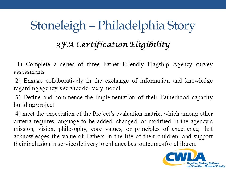 Stoneleigh – Philadelphia Story 3FA Certification Eligibility 1) Complete a series of three Father Friendly Flagship Agency survey assessments 2) Engage collaboratively in the exchange of information and knowledge regarding agency's service delivery model 3) Define and commence the implementation of their Fatherhood capacity building project 4) meet the expectation of the Project's evaluation matrix, which among other criteria requires language to be added, changed, or modified in the agency's mission, vision, philosophy, core values, or principles of excellence, that acknowledges the value of Fathers in the life of their children, and support their inclusion in service delivery to enhance best outcomes for children.