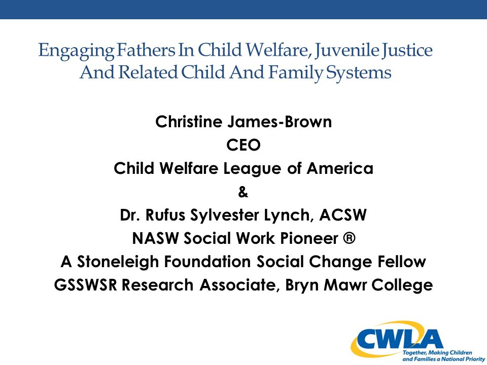 Agenda Stoneleigh Foundation Fellow - CWLA Work Together Father Engagement in the Context of the CWLA National Blueprint for Excellence in Child Welfare The Stoneleigh Foundation Fellow's Father Integration Project - Philadelphia Story How Father-Friendly is your organization.