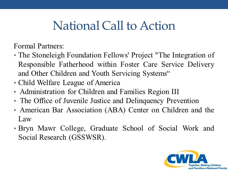 National Call to Action Formal Partners: The Stoneleigh Foundation Fellows Project The Integration of Responsible Fatherhood within Foster Care Service Delivery and Other Children and Youth Servicing Systems Child Welfare League of America Administration for Children and Families Region III The Office of Juvenile Justice and Delinquency Prevention American Bar Association (ABA) Center on Children and the Law Bryn Mawr College, Graduate School of Social Work and Social Research (GSSWSR).