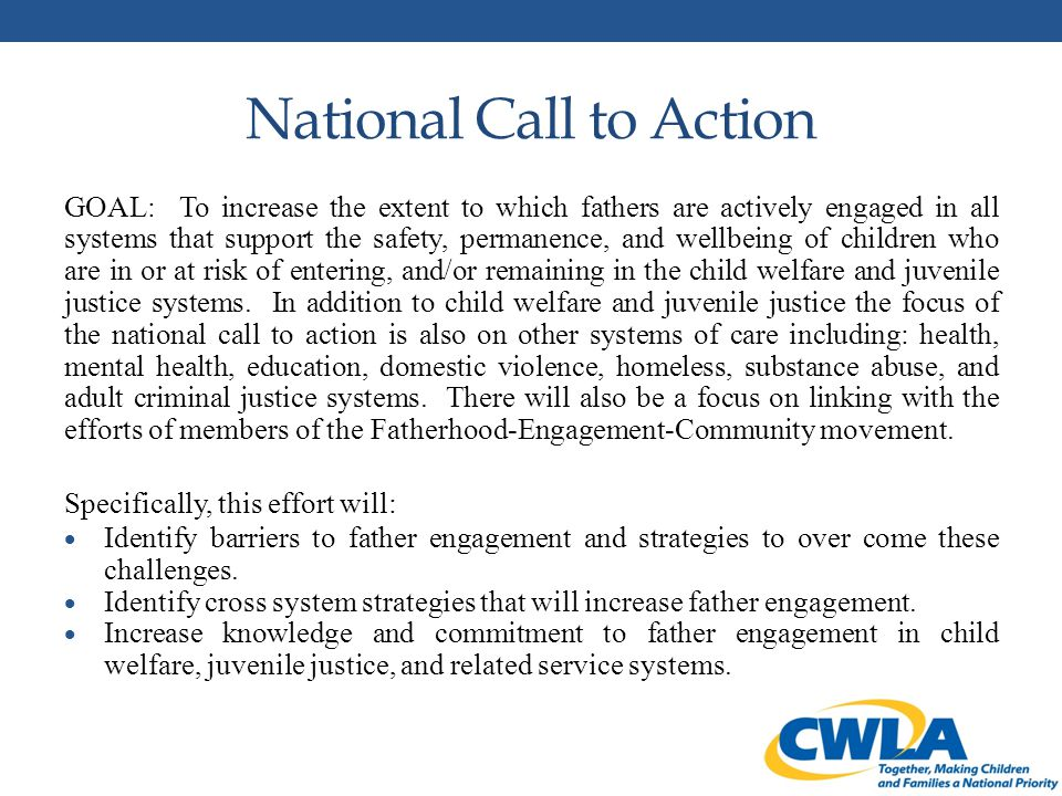 National Call to Action GOAL: To increase the extent to which fathers are actively engaged in all systems that support the safety, permanence, and wellbeing of children who are in or at risk of entering, and/or remaining in the child welfare and juvenile justice systems.