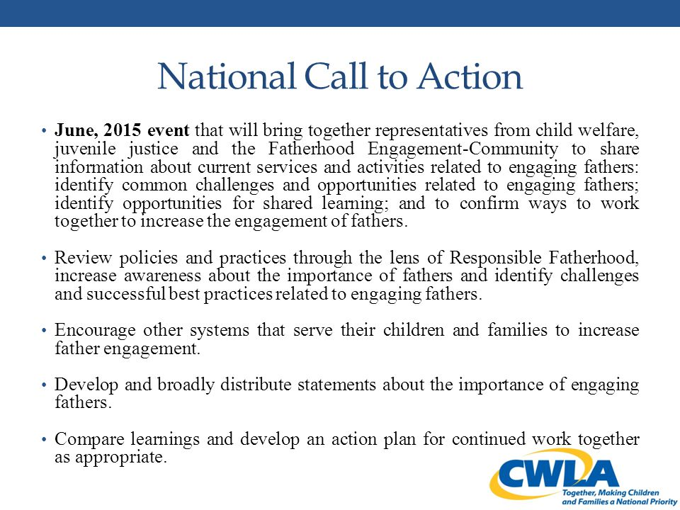 National Call to Action June, 2015 event that will bring together representatives from child welfare, juvenile justice and the Fatherhood Engagement-Community to share information about current services and activities related to engaging fathers: identify common challenges and opportunities related to engaging fathers; identify opportunities for shared learning; and to confirm ways to work together to increase the engagement of fathers.