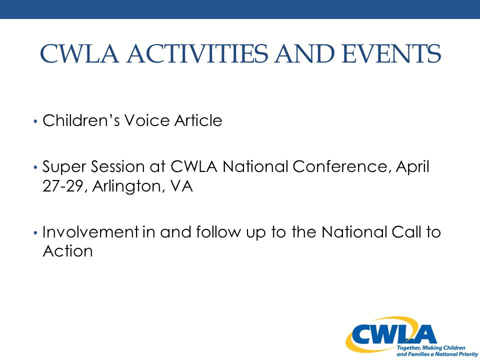 CWLA ACTIVITIES AND EVENTS Children's Voice Article Super Session at CWLA National Conference, April 27-29, Arlington, VA Involvement in and follow up to the National Call to Action