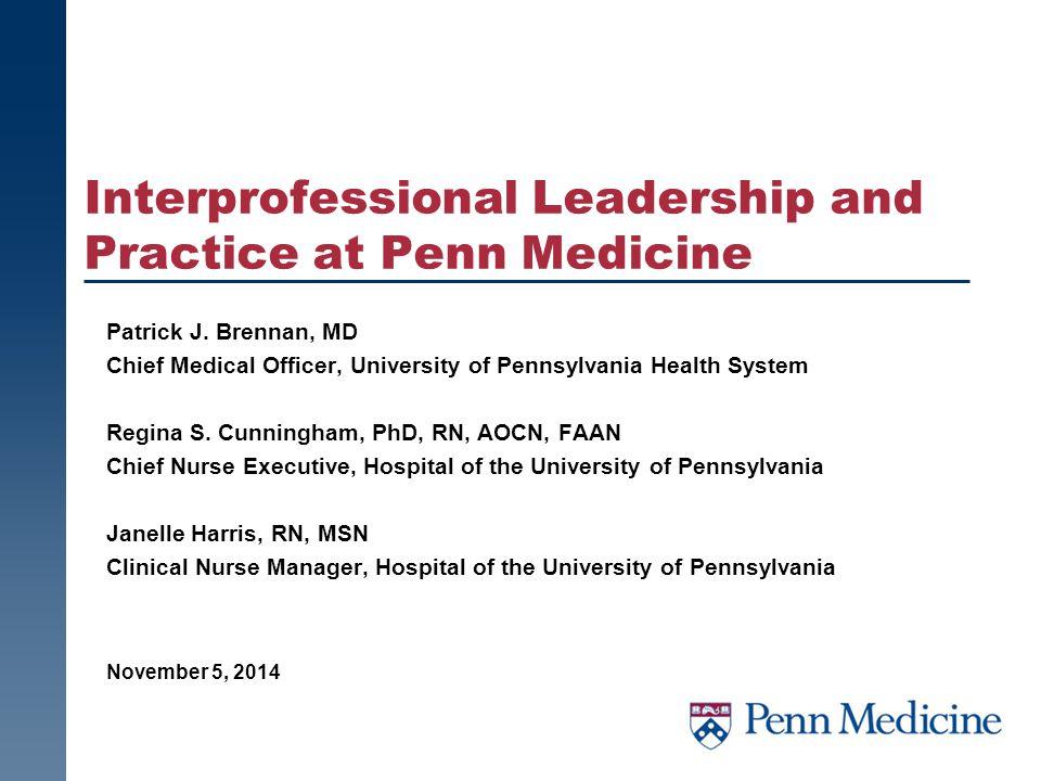 Patrick J. Brennan, MD Chief Medical Officer, University of Pennsylvania Health System Regina S. Cunningham, PhD, RN, AOCN, FAAN Chief Nurse Executive