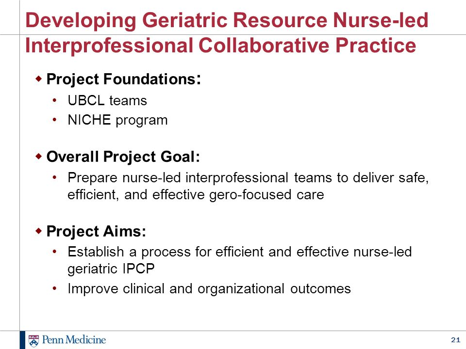 21 Developing Geriatric Resource Nurse-led Interprofessional Collaborative Practice  Project Foundations : UBCL teams NICHE program  Overall Project