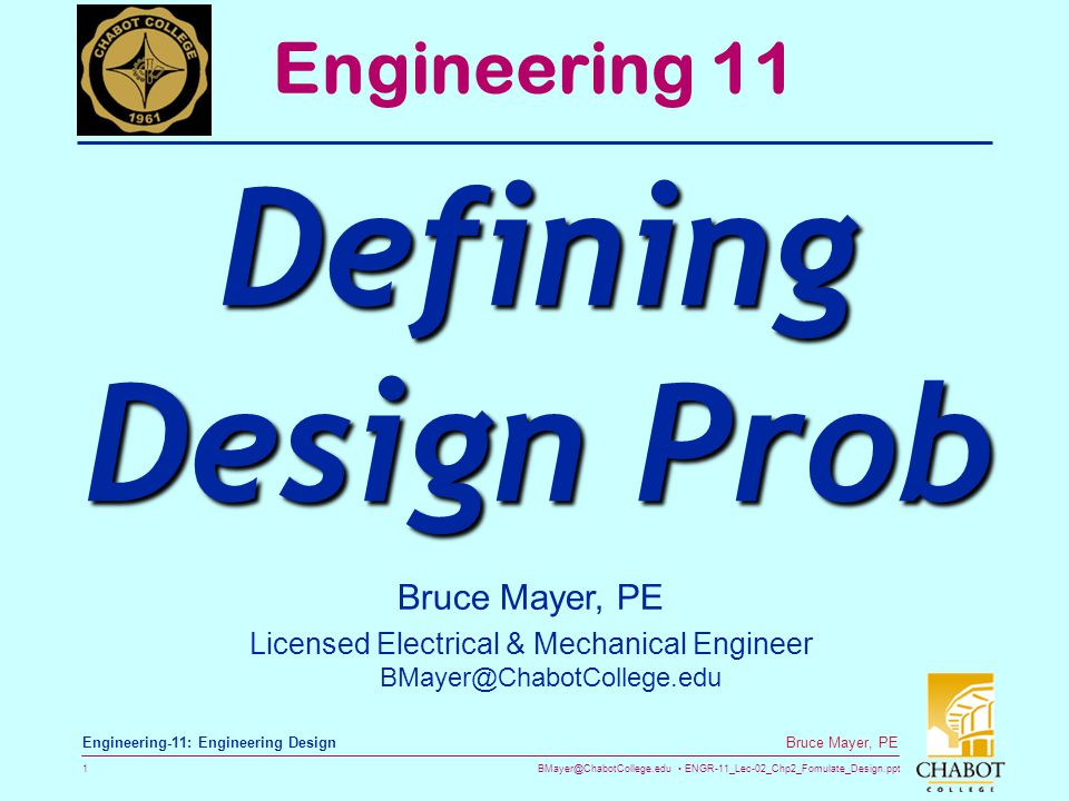 BMayer@ChabotCollege.edu ENGR-11_Lec-02_Chp2_Fomulate_Design.ppt 1 Bruce Mayer, PE Engineering-11: Engineering Design Bruce Mayer, PE Licensed Electrical & Mechanical Engineer BMayer@ChabotCollege.edu Engineering 11 Defining Design Prob