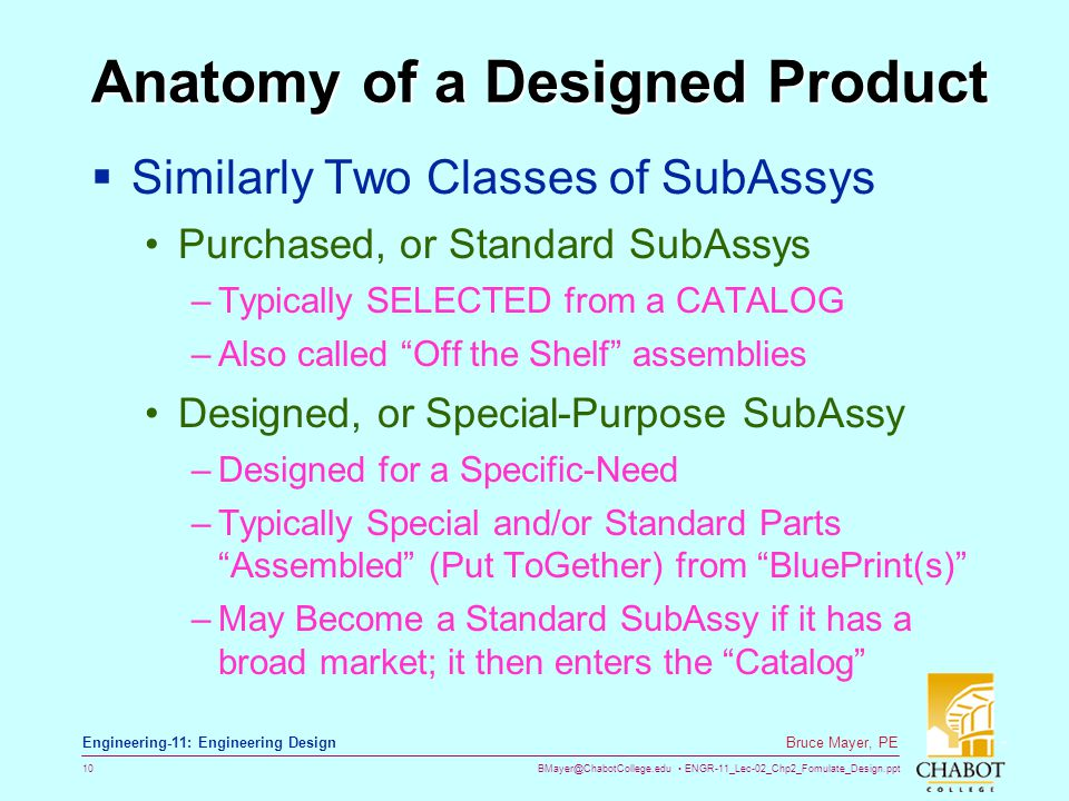 BMayer@ChabotCollege.edu ENGR-11_Lec-02_Chp2_Fomulate_Design.ppt 10 Bruce Mayer, PE Engineering-11: Engineering Design Anatomy of a Designed Product  Similarly Two Classes of SubAssys Purchased, or Standard SubAssys –Typically SELECTED from a CATALOG –Also called Off the Shelf assemblies Designed, or Special-Purpose SubAssy –Designed for a Specific-Need –Typically Special and/or Standard Parts Assembled (Put ToGether) from BluePrint(s) –May Become a Standard SubAssy if it has a broad market; it then enters the Catalog