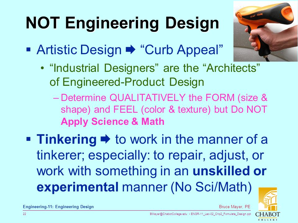 BMayer@ChabotCollege.edu ENGR-11_Lec-02_Chp2_Fomulate_Design.ppt 22 Bruce Mayer, PE Engineering-11: Engineering Design NOT Engineering Design  Artistic Design  Curb Appeal Industrial Designers are the Architects of Engineered-Product Design –Determine QUALITATIVELY the FORM (size & shape) and FEEL (color & texture) but Do NOT Apply Science & Math  Tinkering  to work in the manner of a tinkerer; especially: to repair, adjust, or work with something in an unskilled or experimental manner (No Sci/Math)