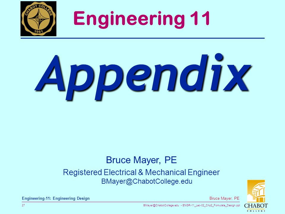 BMayer@ChabotCollege.edu ENGR-11_Lec-02_Chp2_Fomulate_Design.ppt 27 Bruce Mayer, PE Engineering-11: Engineering Design Bruce Mayer, PE Registered Electrical & Mechanical Engineer BMayer@ChabotCollege.edu Engineering 11 Appendix