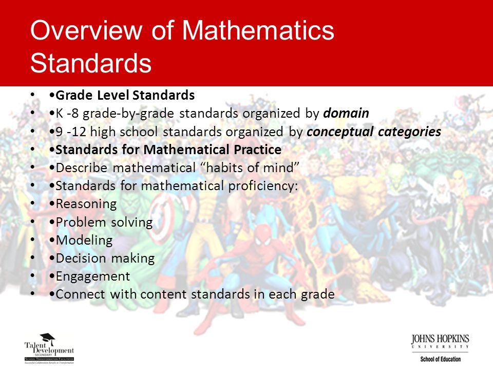 Overview of Mathematics Standards Grade Level Standards K -8 grade-by-grade standards organized by domain 9 -12 high school standards organized by conceptual categories Standards for Mathematical Practice Describe mathematical habits of mind Standards for mathematical proficiency: Reasoning Problem solving Modeling Decision making Engagement Connect with content standards in each grade