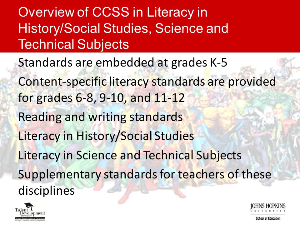Overview of CCSS in Literacy in History/Social Studies, Science and Technical Subjects Standards are embedded at grades K-5 Content-specific literacy standards are provided for grades 6-8, 9-10, and 11-12 Reading and writing standards Literacy in History/Social Studies Literacy in Science and Technical Subjects Supplementary standards for teachers of these disciplines