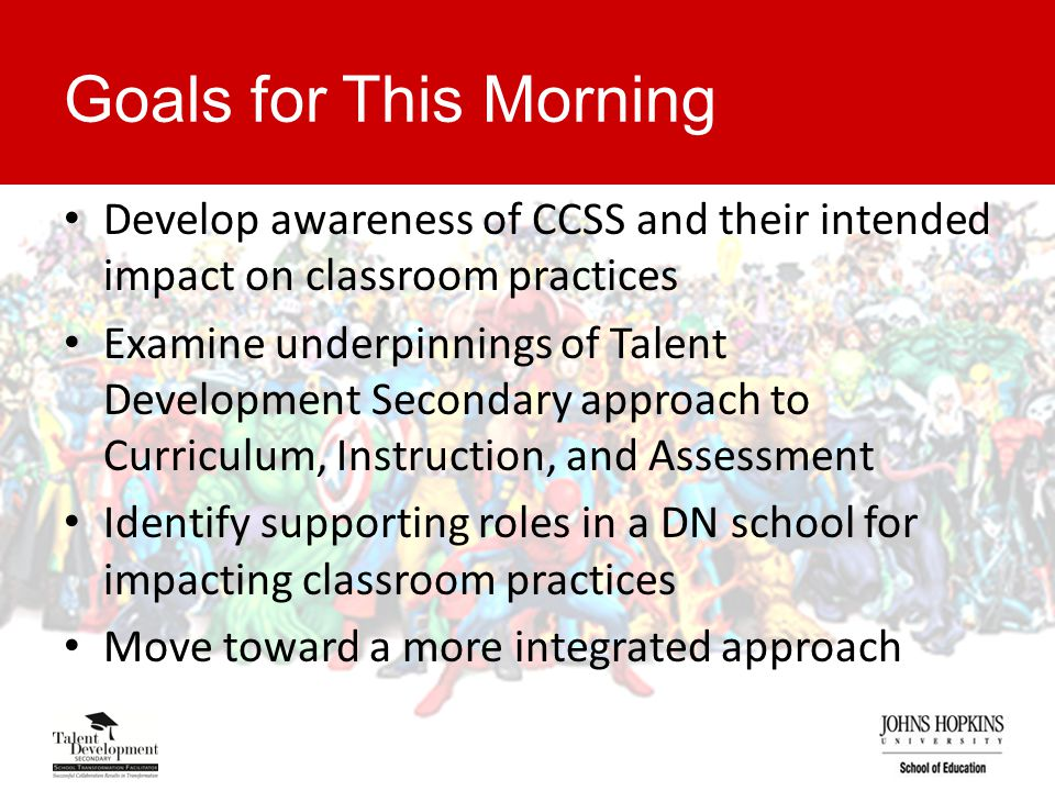 Goals for This Morning Develop awareness of CCSS and their intended impact on classroom practices Examine underpinnings of Talent Development Secondary approach to Curriculum, Instruction, and Assessment Identify supporting roles in a DN school for impacting classroom practices Move toward a more integrated approach