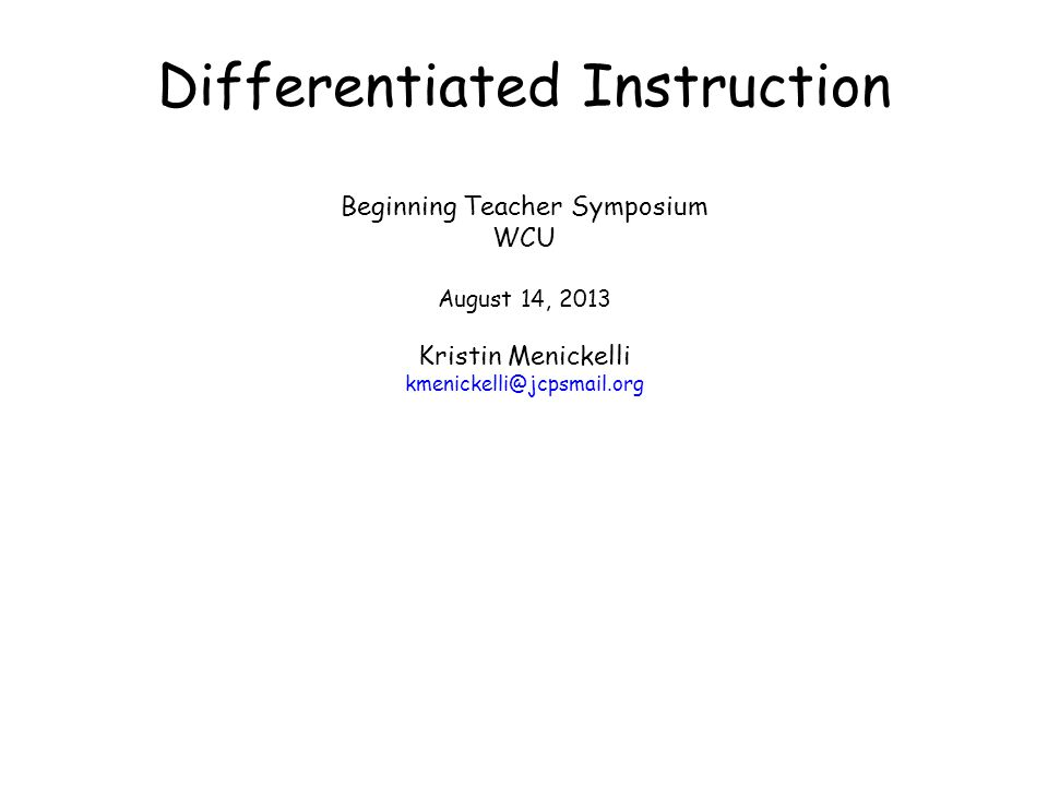 Differentiated Instruction Beginning Teacher Symposium WCU August 14, 2013 Kristin Menickelli kmenickelli@jcpsmail.org
