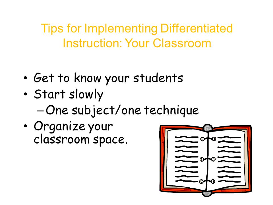 Tips for Implementing Differentiated Instruction: Your Classroom Get to know your students Start slowly – One subject/one technique Organize your classroom space.