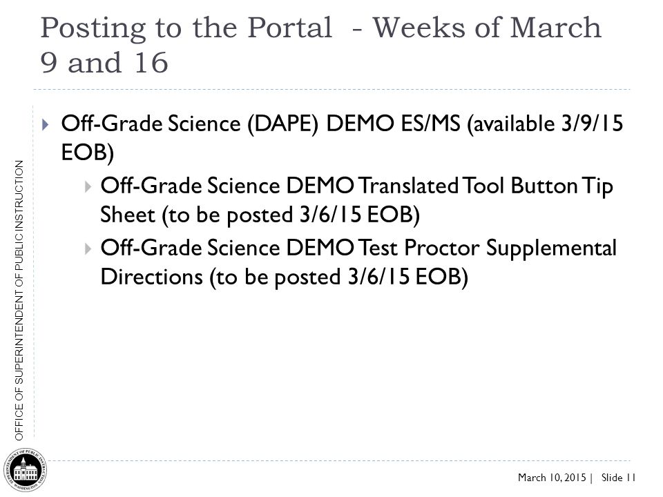 March 10, 2015 | Slide 11 OFFICE OF SUPERINTENDENT OF PUBLIC INSTRUCTION Posting to the Portal - Weeks of March 9 and 16  Off-Grade Science (DAPE) DEMO ES/MS (available 3/9/15 EOB)  Off-Grade Science DEMO Translated Tool Button Tip Sheet (to be posted 3/6/15 EOB)  Off-Grade Science DEMO Test Proctor Supplemental Directions (to be posted 3/6/15 EOB)