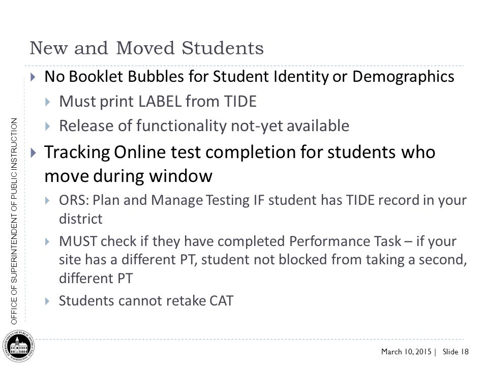 March 10, 2015 | Slide 18 OFFICE OF SUPERINTENDENT OF PUBLIC INSTRUCTION New and Moved Students  No Booklet Bubbles for Student Identity or Demographics  Must print LABEL from TIDE  Release of functionality not-yet available  Tracking Online test completion for students who move during window  ORS: Plan and Manage Testing IF student has TIDE record in your district  MUST check if they have completed Performance Task – if your site has a different PT, student not blocked from taking a second, different PT  Students cannot retake CAT