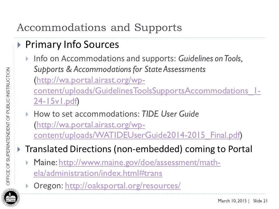 March 10, 2015 | Slide 21 OFFICE OF SUPERINTENDENT OF PUBLIC INSTRUCTION Accommodations and Supports  Primary Info Sources  Info on Accommodations and supports: Guidelines on Tools, Supports & Accommodations for State Assessments (http://wa.portal.airast.org/wp- content/uploads/GuidelinesToolsSupportsAccommodations_1- 24-15v1.pdf)http://wa.portal.airast.org/wp- content/uploads/GuidelinesToolsSupportsAccommodations_1- 24-15v1.pdf  How to set accommodations: TIDE User Guide (http://wa.portal.airast.org/wp- content/uploads/WATIDEUserGuide2014-2015_Final.pdf)http://wa.portal.airast.org/wp- content/uploads/WATIDEUserGuide2014-2015_Final.pdf  Translated Directions (non-embedded) coming to Portal  Maine: http://www.maine.gov/doe/assessment/math- ela/administration/index.html#transhttp://www.maine.gov/doe/assessment/math- ela/administration/index.html#trans  Oregon: http://oaksportal.org/resources/ http://oaksportal.org/resources/