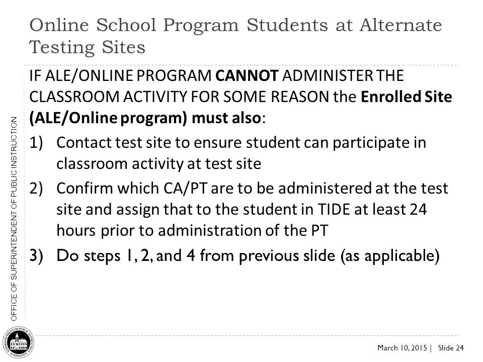 March 10, 2015 | Slide 24 OFFICE OF SUPERINTENDENT OF PUBLIC INSTRUCTION Online School Program Students at Alternate Testing Sites IF ALE/ONLINE PROGRAM CANNOT ADMINISTER THE CLASSROOM ACTIVITY FOR SOME REASON the Enrolled Site (ALE/Online program) must also: 1)Contact test site to ensure student can participate in classroom activity at test site 2)Confirm which CA/PT are to be administered at the test site and assign that to the student in TIDE at least 24 hours prior to administration of the PT 3)Do steps 1, 2, and 4 from previous slide (as applicable)