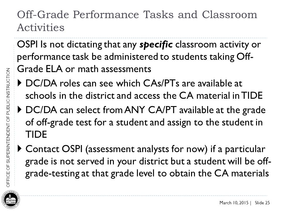 March 10, 2015 | Slide 25 OFFICE OF SUPERINTENDENT OF PUBLIC INSTRUCTION Off-Grade Performance Tasks and Classroom Activities OSPI Is not dictating that any specific classroom activity or performance task be administered to students taking Off- Grade ELA or math assessments  DC/DA roles can see which CAs/PTs are available at schools in the district and access the CA material in TIDE  DC/DA can select from ANY CA/PT available at the grade of off-grade test for a student and assign to the student in TIDE  Contact OSPI (assessment analysts for now) if a particular grade is not served in your district but a student will be off- grade-testing at that grade level to obtain the CA materials