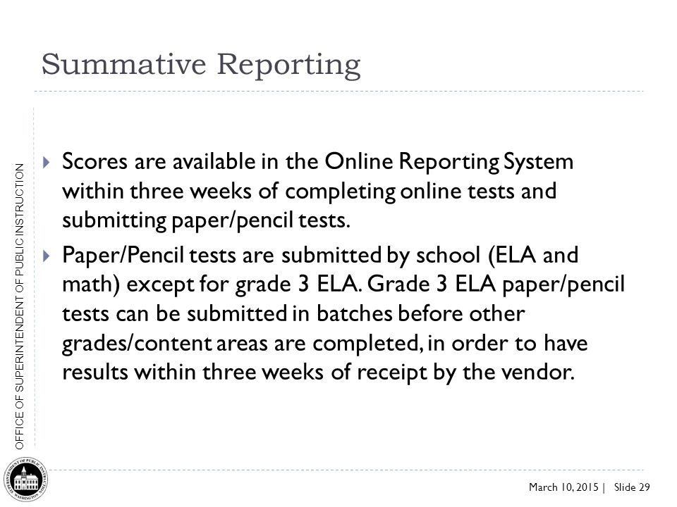 March 10, 2015 | Slide 29 OFFICE OF SUPERINTENDENT OF PUBLIC INSTRUCTION Summative Reporting  Scores are available in the Online Reporting System within three weeks of completing online tests and submitting paper/pencil tests.
