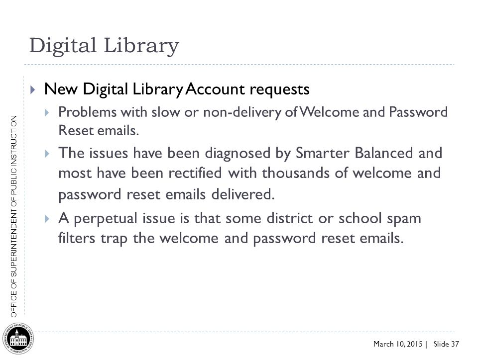 March 10, 2015 | Slide 37 OFFICE OF SUPERINTENDENT OF PUBLIC INSTRUCTION Digital Library  New Digital Library Account requests  Problems with slow or non-delivery of Welcome and Password Reset emails.