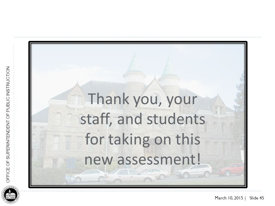 March 10, 2015 | Slide 45 OFFICE OF SUPERINTENDENT OF PUBLIC INSTRUCTION Thank you, your staff, and students for taking on this new assessment!