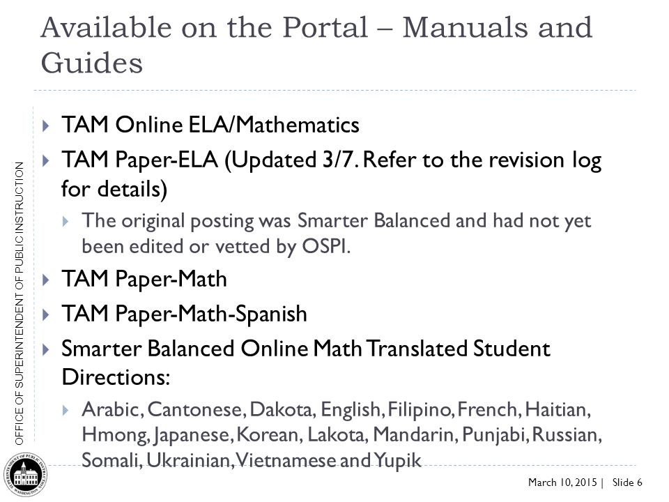 March 10, 2015 | Slide 6 OFFICE OF SUPERINTENDENT OF PUBLIC INSTRUCTION Available on the Portal – Manuals and Guides  TAM Online ELA/Mathematics  TAM Paper-ELA (Updated 3/7.