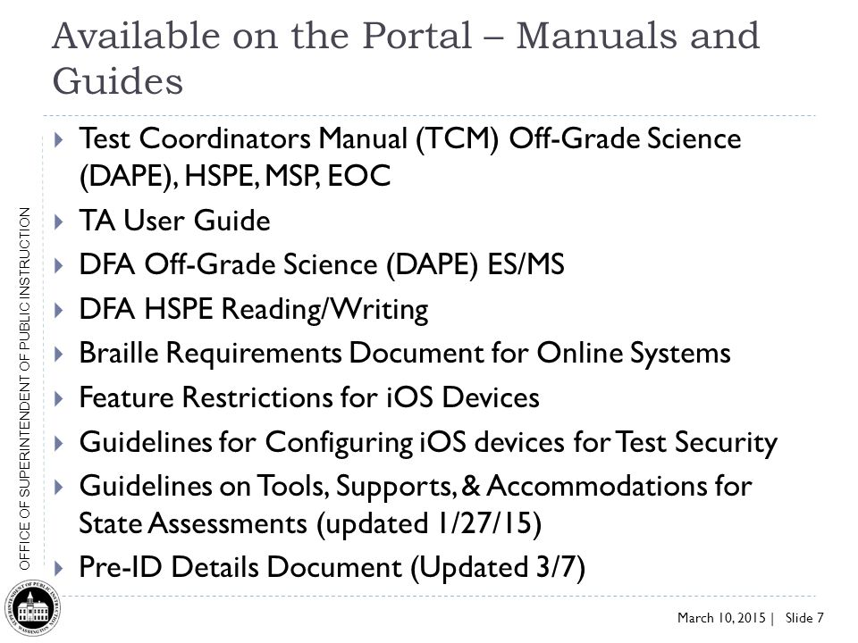 March 10, 2015 | Slide 7 OFFICE OF SUPERINTENDENT OF PUBLIC INSTRUCTION Available on the Portal – Manuals and Guides  Test Coordinators Manual (TCM) Off-Grade Science (DAPE), HSPE, MSP, EOC  TA User Guide  DFA Off-Grade Science (DAPE) ES/MS  DFA HSPE Reading/Writing  Braille Requirements Document for Online Systems  Feature Restrictions for iOS Devices  Guidelines for Configuring iOS devices for Test Security  Guidelines on Tools, Supports, & Accommodations for State Assessments (updated 1/27/15)  Pre-ID Details Document (Updated 3/7)