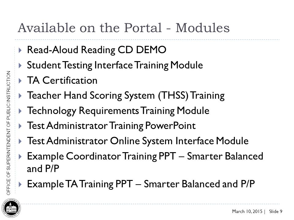 March 10, 2015 | Slide 9 OFFICE OF SUPERINTENDENT OF PUBLIC INSTRUCTION Available on the Portal - Modules  Read-Aloud Reading CD DEMO  Student Testing Interface Training Module  TA Certification  Teacher Hand Scoring System (THSS) Training  Technology Requirements Training Module  Test Administrator Training PowerPoint  Test Administrator Online System Interface Module  Example Coordinator Training PPT – Smarter Balanced and P/P  Example TA Training PPT – Smarter Balanced and P/P