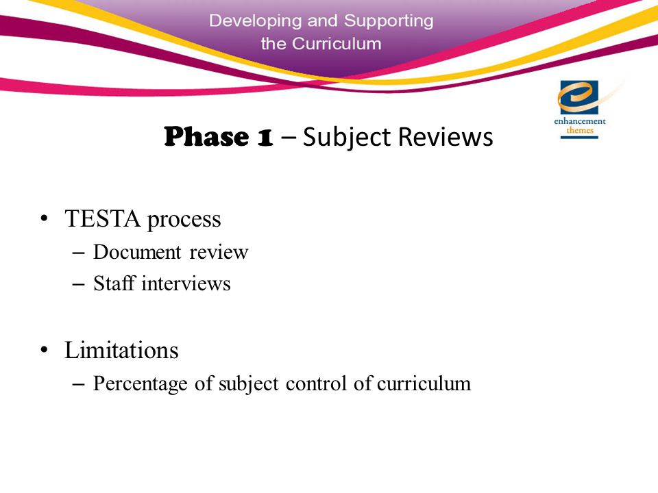 Phase 1 – Subject Reviews TESTA process – Document review – Staff interviews Limitations – Percentage of subject control of curriculum