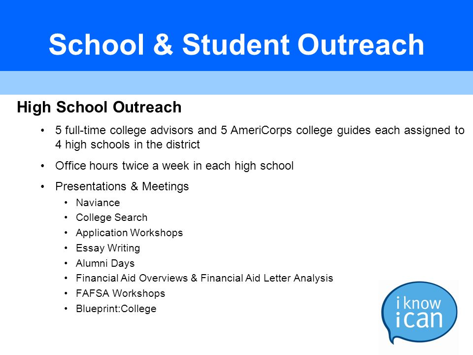 School & Student Outreach High School Outreach 5 full-time college advisors and 5 AmeriCorps college guides each assigned to 4 high schools in the dis