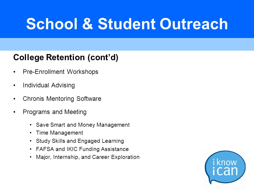 School & Student Outreach College Retention (cont'd) Pre-Enrollment Workshops Individual Advising Chronis Mentoring Software Programs and Meeting Save