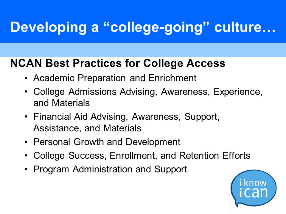 Developing a college-going culture… NCAN Best Practices for College Access Academic Preparation and Enrichment College Admissions Advising, Awareness, Experience, and Materials Financial Aid Advising, Awareness, Support, Assistance, and Materials Personal Growth and Development College Success, Enrollment, and Retention Efforts Program Administration and Support