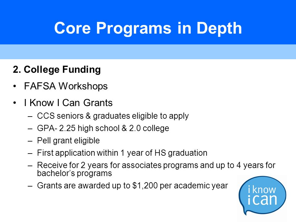 Core Programs in Depth 2. College Funding FAFSA Workshops I Know I Can Grants –CCS seniors & graduates eligible to apply –GPA- 2.25 high school & 2.0