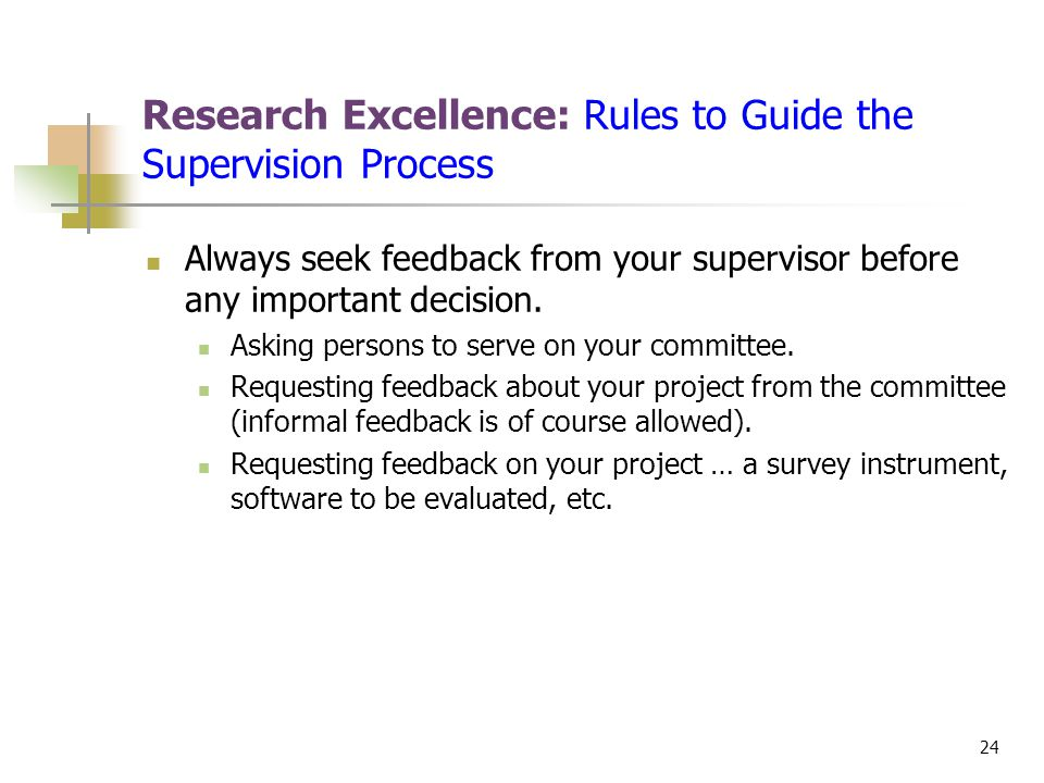 24 Research Excellence: Rules to Guide the Supervision Process Always seek feedback from your supervisor before any important decision. Asking persons