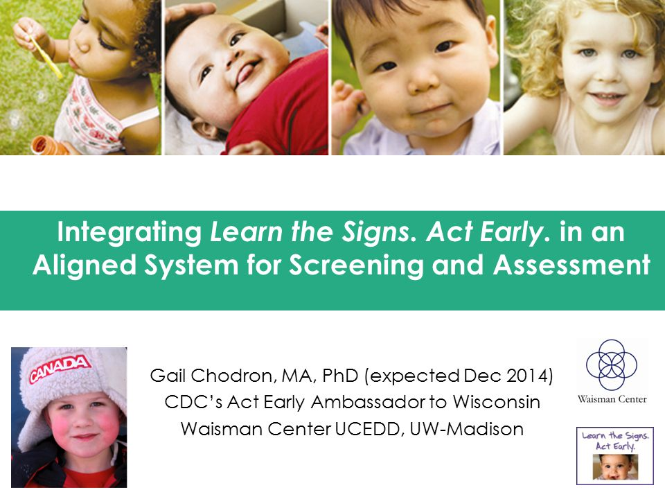 Gail Chodron, MA, PhD (expected Dec 2014) CDC's Act Early Ambassador to Wisconsin Waisman Center UCEDD, UW-Madison Integrating Learn the Signs.