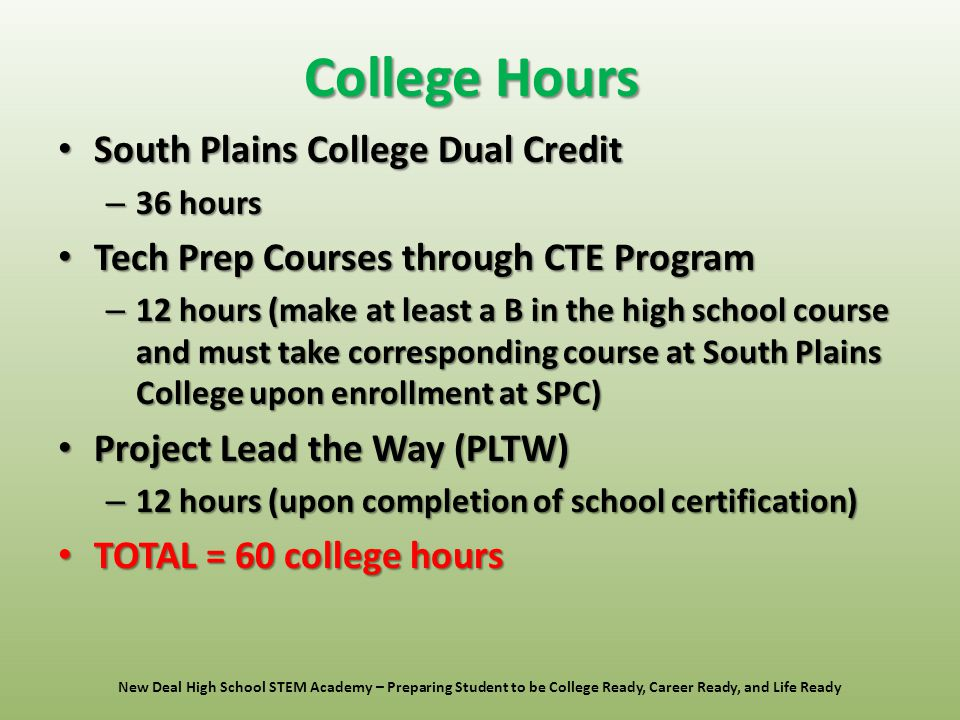College Hours South Plains College Dual Credit South Plains College Dual Credit – 36 hours Tech Prep Courses through CTE Program Tech Prep Courses through CTE Program – 12 hours (make at least a B in the high school course and must take corresponding course at South Plains College upon enrollment at SPC) Project Lead the Way (PLTW) Project Lead the Way (PLTW) – 12 hours (upon completion of school certification) TOTAL = 60 college hours TOTAL = 60 college hours New Deal High School STEM Academy – Preparing Student to be College Ready, Career Ready, and Life Ready