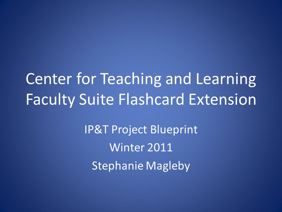 Center for Teaching and Learning Faculty Suite Flashcard Extension IP&T Project Blueprint Winter 2011 Stephanie Magleby